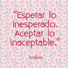Esperar lo inesperado. Aceptar lo inaceptable.   -Confucio #Frasedeldía