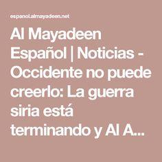 Al Mayadeen Español | Noticias - Occidente no puede creerlo: La guerra siria está terminando y Al Assad es el vencedor