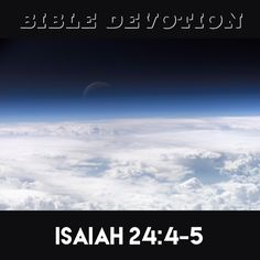 "Isaiah 24:4-5 ""The earth dries up and withers, the world languishes and withers, the heavens languish with the earth.The earth is defiled by its people;they have disobeyed the laws, violated the statutes and broken the everlasting covenant.""  Note *Today we see the results of sin –pollution, crime, addiction.The more believers renounce sin, speak against immoral practices & share God's Word, the more we slow society's deterioration.We mustn't give up: sin is rampant but we can make a…"