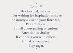Do stuff. Be clenched, curious. Not waiting for inspiration's shove or society's kiss on your forehead. Pay attention. It's all about paying attention. Attention is vitality. It connects you with others. It makes you eager. Stay eager. Susan Sontag.