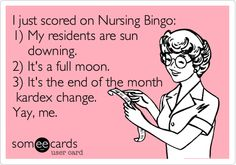 I just scored on Nursing Bingo: 1) My residents are sun downing. 2) It's a full moon. 3) It's the end of the month kardex change. Yay, me.