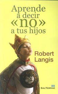 """Aprender a decir """"no"""" a tus hijos. Robert Langis"""