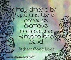Hay almas a las que uno tiene ganas de asomarse como a una ventana llena de sol, Federico Garcia Lorca.