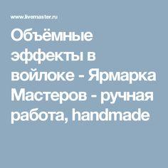 Объёмные эффекты в войлоке - Ярмарка Мастеров - ручная работа, handmade