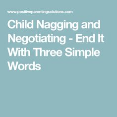 Child Nagging and Negotiating - End It With Three Simple Words