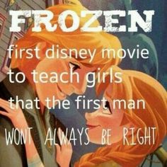 Finally the message of Frozen that I'm on board with. I'm not cool with the 'first Disney film to teach girls they don't need a guy', because it's not. It IS the first that I can think of to say that you may have picked a douchebag on the first go-around