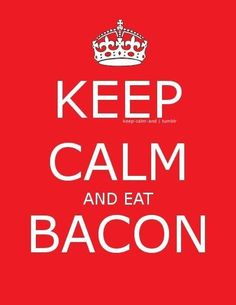 Keep calm and eat bacon. what else needs to be said!?