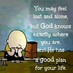 You my feel lost and alone but God knows exactly where you are, and he has a good plan for your life...
