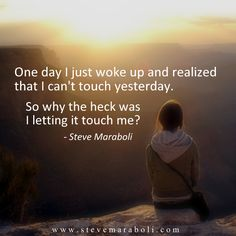 One day I just woke up and realized that I can't touch yesterday. So why the heck was I letting it touch me? - Steve Maraboli