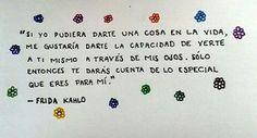 Si yo pudiera darte una cosa en la vida ,me gustaría darte la capacidad de verte a ti mismo a través de mis ojos.Sólo entonces te darás cuenta de lo especial que eres para mí- Frida Kahlo.