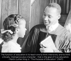 """""""The function of education is to teach one to think intensively and to think critically. Intelligence plus character, that is the goal of true education."""" Martin Luther King, Jr."""