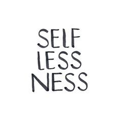 selflessness is not thinking less of yourself, but think of your self less.