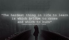 the hardest thing in life to learn is which bridge to cross and which to burn - Google Search