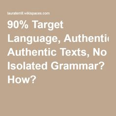 90% Target Language, Authentic Texts, No Isolated Grammar? How?