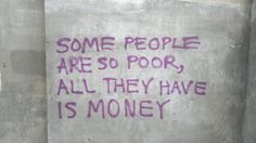 Some people are so poor, all they have is money.  #quote #quotes #cite #citation #citations #wisequotes #word #words #wisewords #saying #proverb