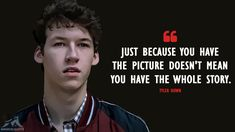 The Best 13 Reasons Why Quotes - MagicalQuote Just because you have the picture doesn't mean you have the whole story. - Tyler Down Reasons Why Quotes) 13 Reasons Why Fanart, 13 Reasons Why Quotes, 13 Reasons Why Netflix, Thirteen Reasons Why, Tv Show Quotes, Movie Quotes, Sad Quotes, Qoutes, Girl Life Hacks