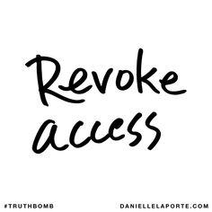 Revoke access. Subscribe: DanielleLaPorte.com #Truthbomb #Words #Quotes