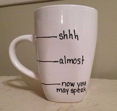 coffee mug, shhh, almost, now you may speak, lol  | Good DIY gift for coffee addicts