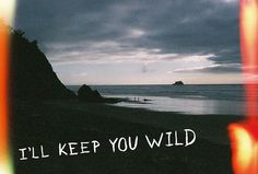 who, where, will keep me wild? because i won't settle for anything less.