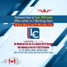 Study in Liaison College, CANADA - Offer Letter in 2 Working Days. - No Medical Fee for 8 & Above IELTS Bands. - No Embassy Fee for 9 IELTS Bands. - 20 Hours Work Allowed Per Week While Study. - Admission Open for September 2019 Intake.  Head Office -Shop No. 9, 1st Floor, Nehru Palace, Karnal, Haryana +91-94160-04611, +91-92152-04611  Inside Little Angels Fun House, Opp. New Bus Stand, Kurukshetra, Haryana  19 AX, Model Town Extn, New Krishna Mandir to Gurudwara Main Road, Ludhiana, Punjab New Krishna, Bus Stand, New Bus, Fun House, Ielts, Medical, College, Study, Studio