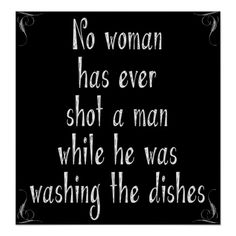 No Woman Has Ever Shot A Man While He was Washing The Dishes - Funny Poster Art - ideal artwork for the kitchen. Funny quotes and sayings.