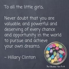 "QUOTE ""To all the little girls watching...never doubt that you are valuable and powerful & deserving of every chance & opportunity in the world."" -Hillary Clinton"