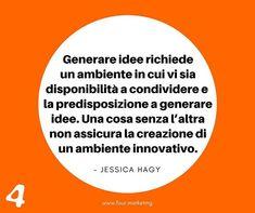 Generare idee richiede un ambiente in cui vi sia disponibilità a condividere e la predisposizione a generare idee. Una cosa senza l'altra non assicura la creazione di un ambiente innovativo.  JESSICA HAGY  #fourmarketing