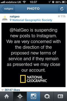 """Just like many others, National Geographic has suspended its Instagram account after the company made changes to their user agreement which gives them the right to use its members' photos in advertisements. The privacy policy says Instagram may receive payments from businesses to use your photos, user name, and other data """"in connection with paid or sponsored content or promotions, without any compensation to you."""""""