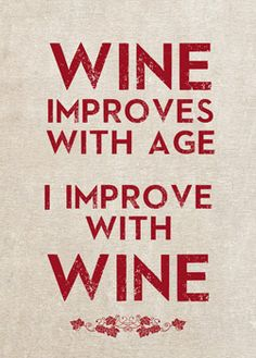 Wine improves with Age; I improve with Wine