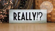 Really!? Funny Shelf Sitter, Handcrafted Sign, Funny Desk Decor, Shelf Decor by 2ChicksAndABasket on Etsy https://www.etsy.com/listing/193472298/really-funny-shelf-sitter-handcrafted