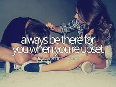 I promise to always be there for you when you're upset.