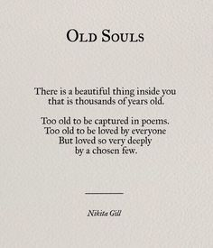 Old Souls - There is a beautiful thing inside you that is thousands of years old. Too old to be capture in poems. Too old to be loved by everyone. But loved so very deeply by a chosen few. -Nikita Gill