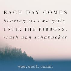INSPIRATION - EILEEN WEST LIFE COACH   Each day comes bearing its' own gifts.  Untie the ribbons. - Ruth Ann Schabacker   Eileen West Life Coach, Life Coach, inspiration, inspirational quotes, motivation, motivational quotes, quotes, daily quotes, self improvement, personal growth, creativity, creativity cheerleader, creative quotes