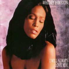 I will always love you. Whitney Houston