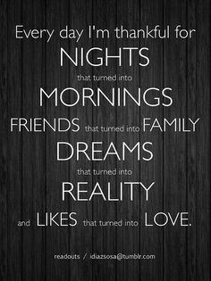 I am thankful for Nights that turned into Mornings, Friends that turned into Family, Dreams that turned into Reality and Likes that turned into Love.