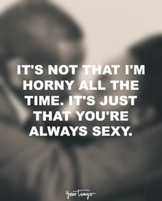 """It's not that I'm horny all the time. It's just that you're always sexy."""