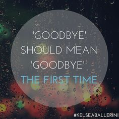 That's why goodbye should mean goodbye, the first time.