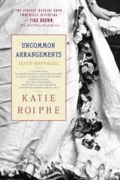 Uncommon Arrangements - Katie Roiphe  Book about seven uncommon marital arrangements - historically atypical. (Feb-2013)
