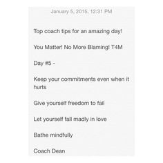 Top coach tips for an amazing day!  You Matter! No More Blaming! T4M  Day #5 -  Keep your commitments even when it hurts  Give yourself freedom to fail  Let yourself fall madly in love  Bathe mindfully   Coach Dean  Www.fb.com/coachdeanhobson youtube.com/coachdeanhobson      #max30 #motivation #humpday #recovery #recreate #resolution #newyou #newyear #Fitdad #fitmom #fitnessmotivation #lab #lifepartner #life #love #loveofmylife #loss #dadof3 #determination #Destiny #Paleo #postop #P90X