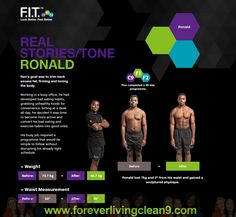Ron's goal was to trim back excess fat, firming and toning the body.  Working in a busy office, he had developed bad eating habits, grabbing unhealthy foods for convenience. Sitting at a desk all day, he decided it was time to become more active and convert his bad eating and exercise habits into good ones.  His busy job required a programme that would be simple to follow without disrupting his already tight schedule. www.foreverlivingclean9.com