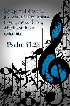 Psalm  71:23 My lips will shout for joy,     when I sing praises to you;     my soul also, which you have redeemed.
