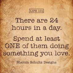24 hours in a day motivational time management quote by Shalom Schultz Designs. Do what you love & follow your dream. Daily challenge for artists and entrepreneurs. Inspiration for small business, women & those who work from home.