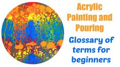 Need to know what is a dirty pour? What is a flip cup? An interesting list of acrylic painting terms and their definitions for anyone new to acrylic pouring and flow painting.
