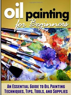 Oil Painting for Beginners: Learn How to Paint with Oils - An Essential Guide to…