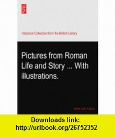 Pictures from Roman Life and Story ... With illustrations. Alfred John Church ,   ,  , ASIN: B003NNU4KW , tutorials , pdf , ebook , torrent , downloads , rapidshare , filesonic , hotfile , megaupload , fileserve