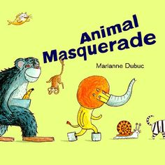 Animal Masquerade by Marianne Dubuc 2012 (USA) **** Pre K-Elementary    Nice browsing preschool read but also could be used to integrate art at the end of an elementary animal kingdom lesson.  Students could create an appropraite disguise for their 'report animal', drawing before and after pics.
