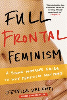 """Full Frontal Feminism: A Young Woman's Guide to Why Feminism Matters"" ~ Jessica Valenti"