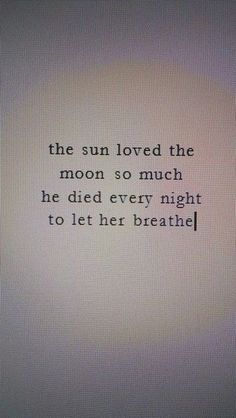 The sun loved the moon so much. He died every night to let her breath.