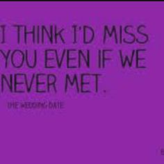 I think I'd miss you even if we never met