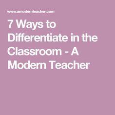 7 Ways to Differentiate in the Classroom - A Modern Teacher